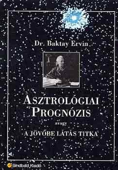 Dr. Baktay Ervin: Asztrológiai prognózis, avagy a jövőbe látás titka - Asztrológia, horoszkóp